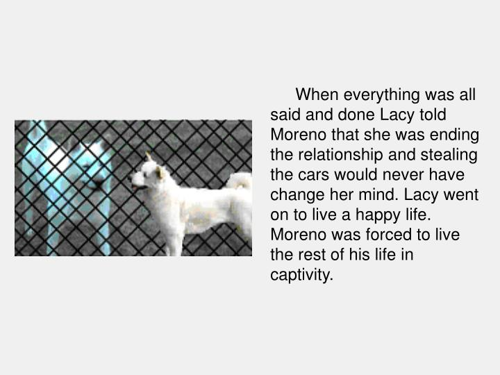When everything was all said and done Lacy told Moreno that she was ending the relationship and stealing the cars would never have change her mind. Lacy went on to live a happy life. Moreno was forced to live the rest of his life in captivity.