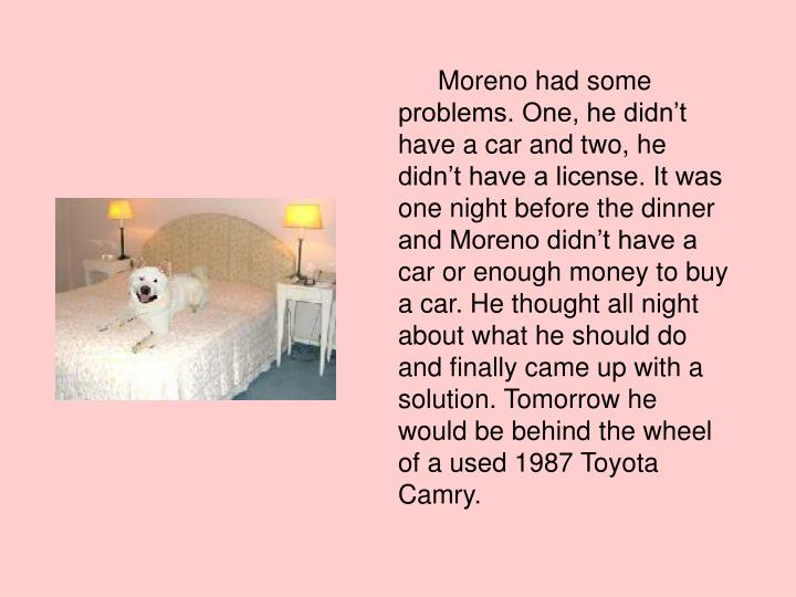 Moreno had some problems. One, he didn't have a car and two, he didn't have a license. It was one night before the dinner and Moreno didn't have a car or enough money to buy a car. He thought all night about what he should do and finally came up with a solution. Tomorrow he would be behind the wheel of a used 1987 Toyota Camry.