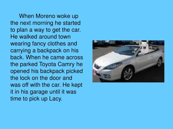 When Moreno woke up the next morning he started to plan a way to get the car. He walked around town wearing fancy clothes and carrying a backpack on his back. When he came across the parked Toyota Camry he opened his backpack picked the lock on the door and was off with the car. He kept it in his garage until it was time to pick up Lacy.