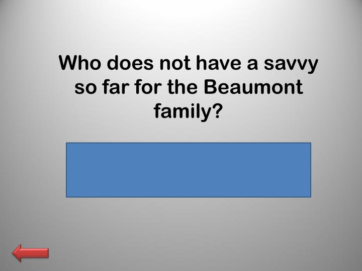 Who does not have a savvy so far for the Beaumont family?