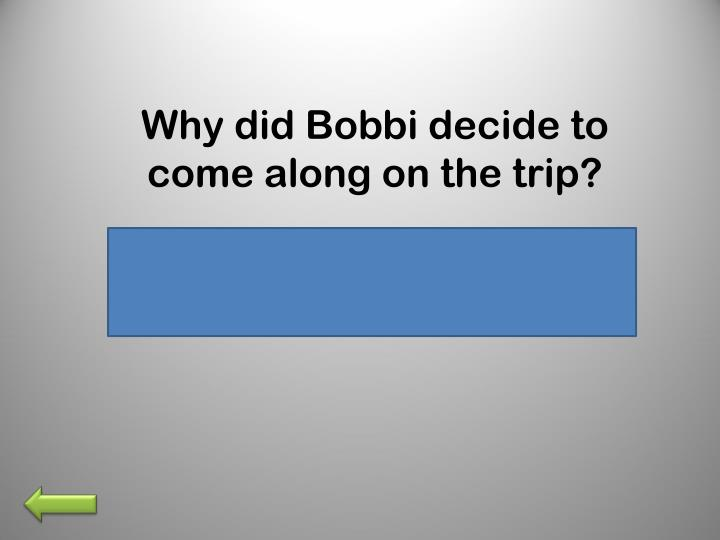 Why did Bobbi decide to come along on the trip?