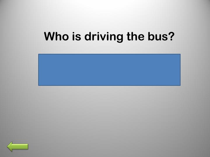 Who is driving the bus?