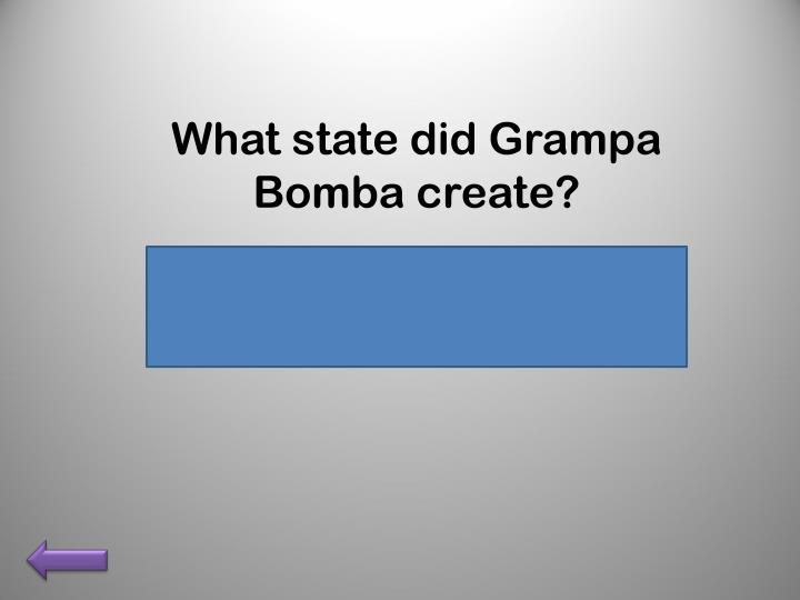 What state did Grampa Bomba create?