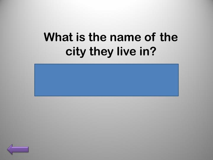 What is the name of the city they live in?