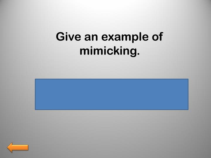 Give an example of mimicking.