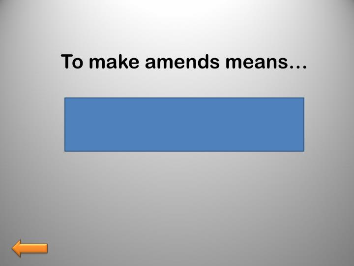 To make amends means…