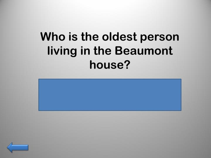 Who is the oldest person living in the Beaumont house?