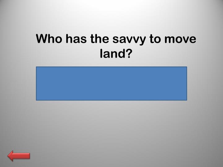 Who has the savvy to move land?