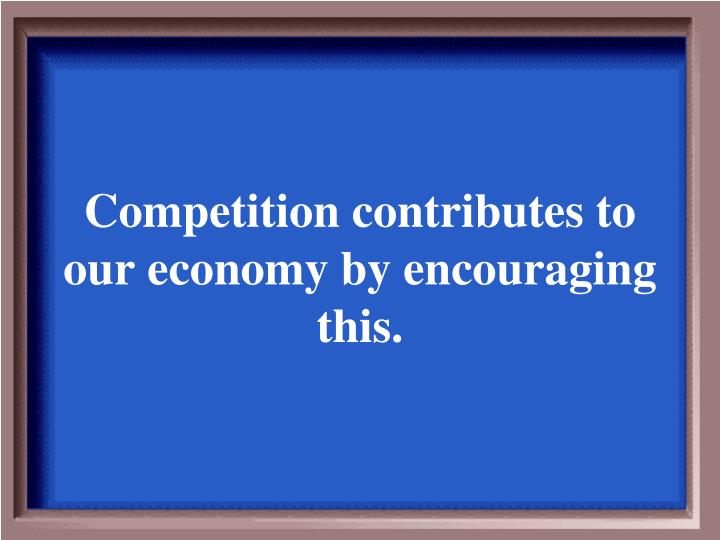 Competition contributes to our economy by encouraging this.
