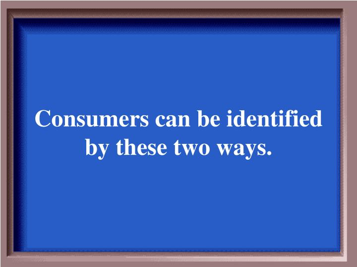 Consumers can be identified by these two ways.