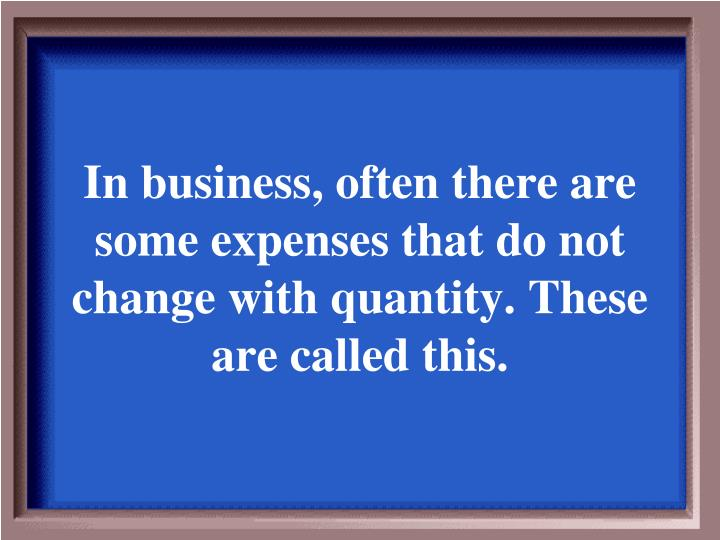 In business, often there are some expenses that do not change with quantity. These are called this.