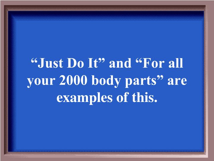 """""""Just Do It"""" and """"For all your 2000 body parts"""" are examples of this."""