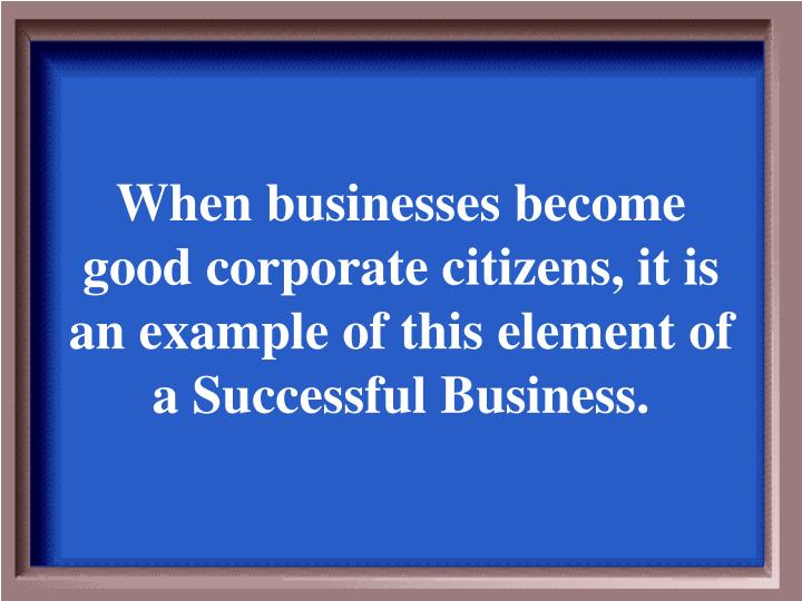 When businesses become good corporate citizens, it is an example of this element of a Successful Business.