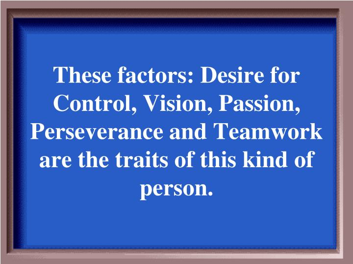 These factors: Desire for Control, Vision, Passion, Perseverance and Teamwork are the traits of this kind of person.