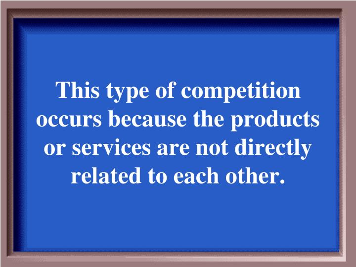 This type of competition occurs because the products or services are not directly related to each other.