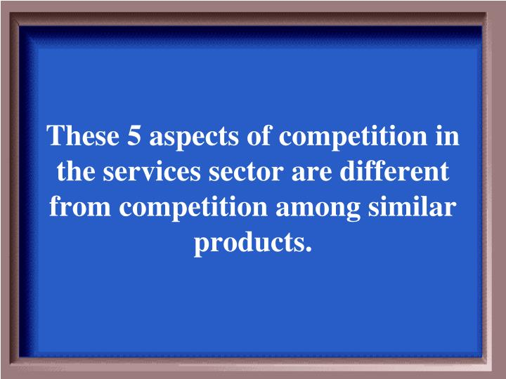 These 5 aspects of competition in the services sector are different from competition among similar products.