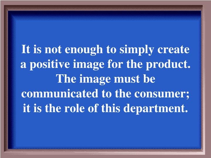 It is not enough to simply create a positive image for the product. The image must be communicated to the consumer; it is the role of this department.