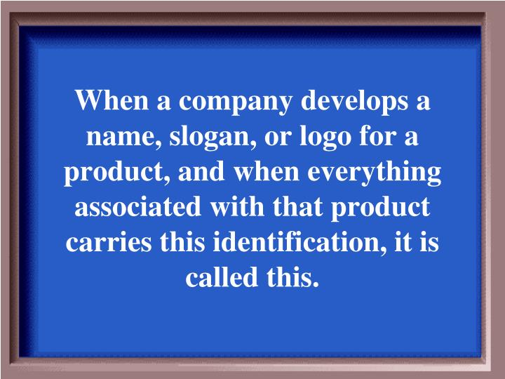 When a company develops a name, slogan, or logo for a product, and when everything associated with that product carries this identification, it is called this.