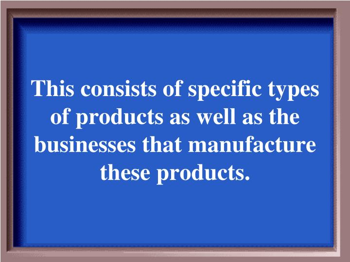 This consists of specific types of products as well as the businesses that manufacture these products.