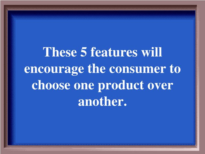 These 5 features will encourage the consumer to choose one product over another.
