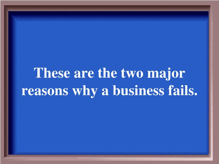 These are the two major reasons why a business fails.