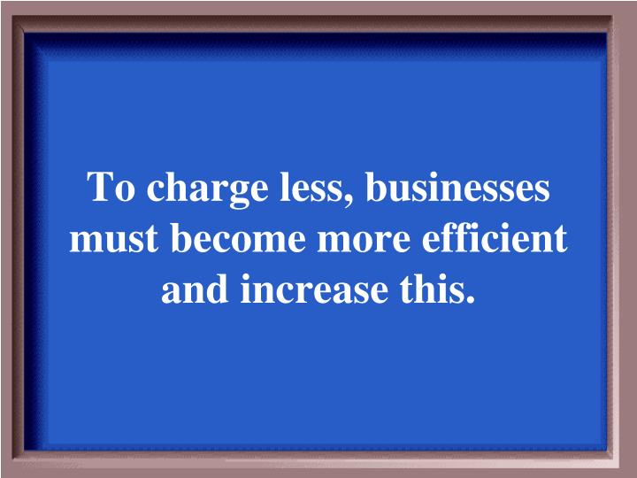 To charge less, businesses must become more efficient and increase this.