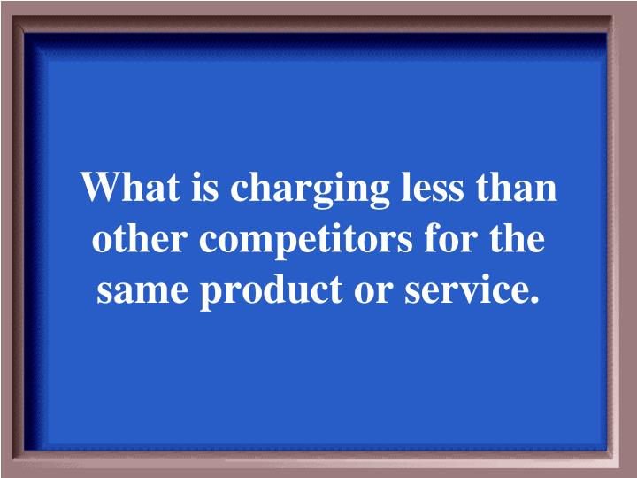What is charging less than other competitors for the same product or service.