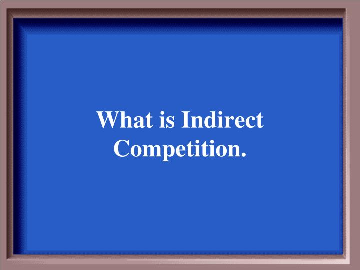 What is Indirect Competition.