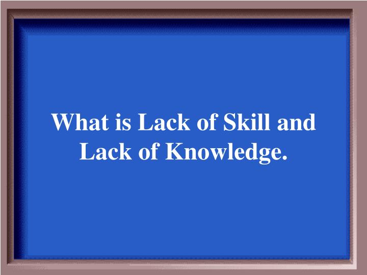What is Lack of Skill and Lack of Knowledge.