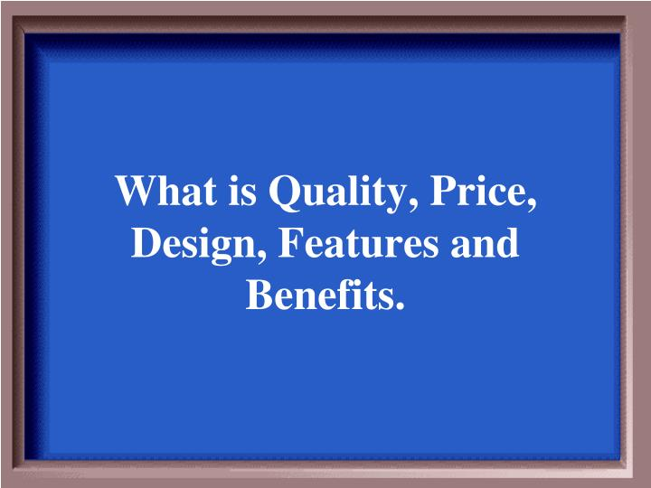What is Quality, Price, Design, Features and Benefits.