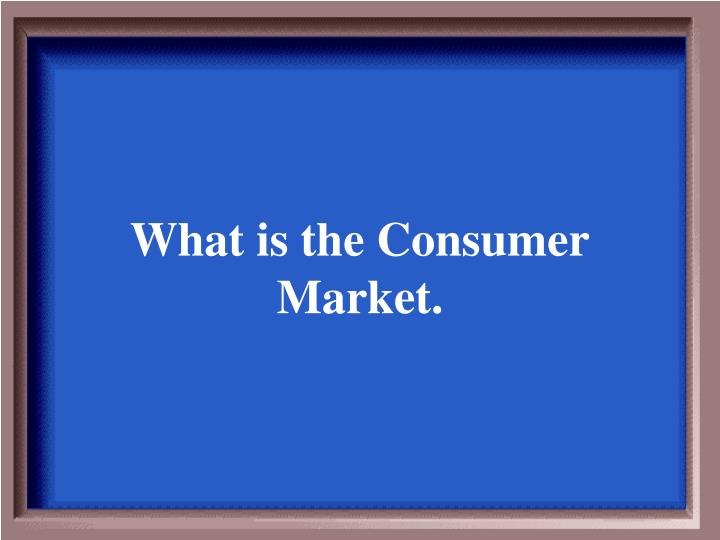 What is the Consumer Market.