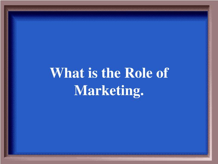 What is the Role of Marketing.