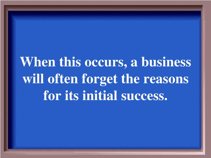 When this occurs, a business will often forget the reasons for its initial success.