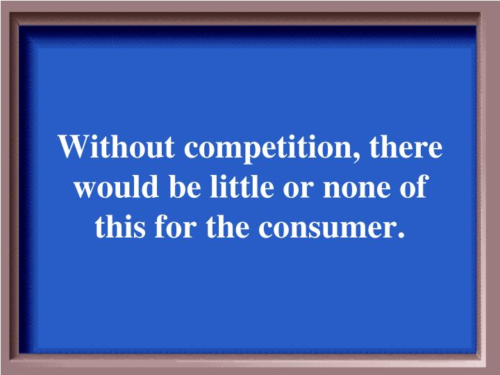 Without competition, there would be little or none of this for the consumer.