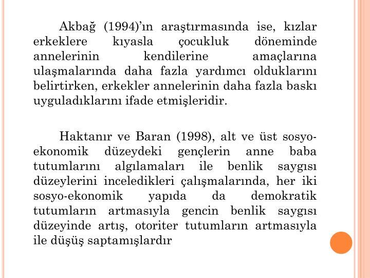 Akbağ (1994)'ın araştırmasında ise, kızlar erkeklere kıyasla çocukluk döneminde annelerinin kendilerine amaçlarına ulaşmalarında daha fazla yardımcı olduklarını belirtirken, erkekler annelerinin daha fazla baskı uyguladıklarını ifade etmişleridir.
