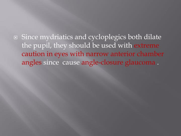 Since mydriatics and cycloplegics both dilate the pupil, they should be used with