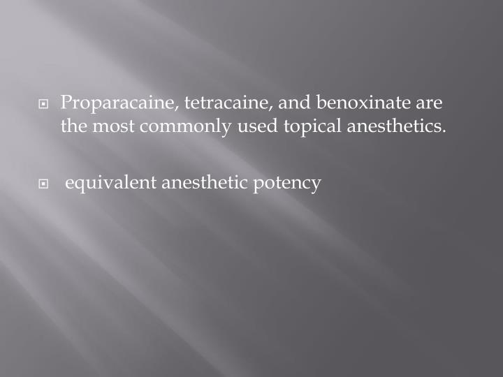Proparacaine, tetracaine, and benoxinate are the most commonly used topical anesthetics.