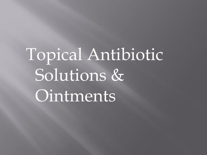 Topical Antibiotic   Solutions & Ointments
