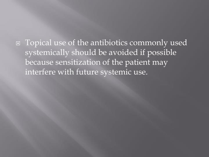 Topical use of the antibiotics commonly used systemically should be avoided if possible because sensitization of the patient may interfere with future systemic use.