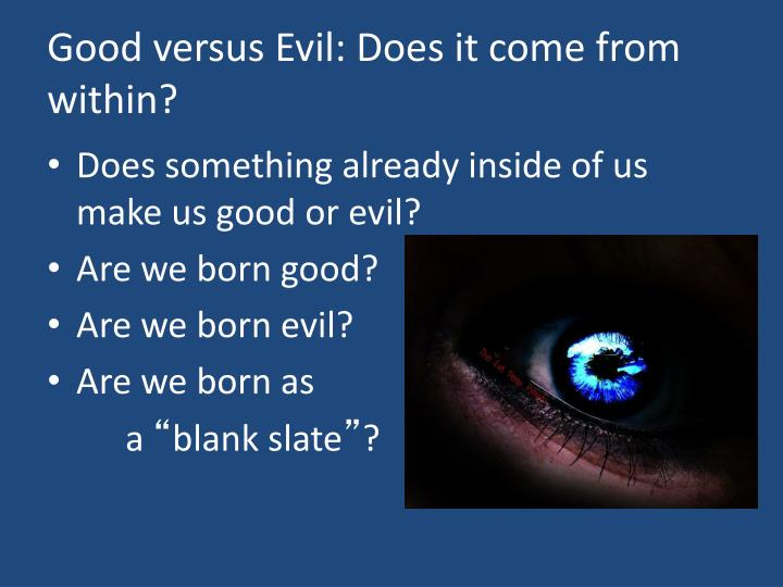 are we born good or evil essay The dialogue between simon and the lord of the flies would be a good place to start the lord of the flies taunts simon with the idea that there is no escaping him, and, if we see him as the.