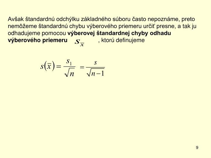 Avšak štandardnú odchýlku základného súboru často nepoznáme, preto  nemôžeme štandardnú chybu výberového priemeru určiť presne, atak ju odhadujeme pomocou