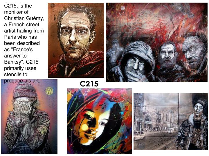 """C215, is the moniker of Christian Guémy, a French street artist hailing from Paris who has been described as """"France's answer to Banksy"""". C215 primarily uses stencils to produce his art."""