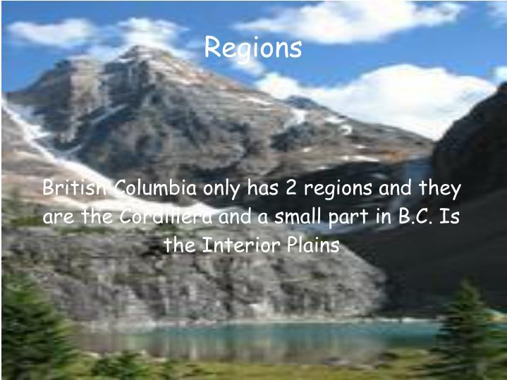 British Columbia only has 2 regions and they are the Cordillera and a small part in B.C. Is the Interior Plains