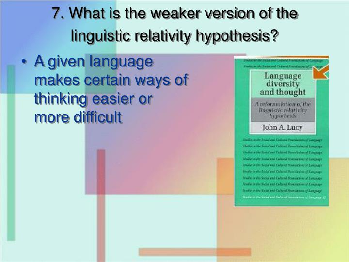 7. What is the weaker version of the linguistic relativity hypothesis?