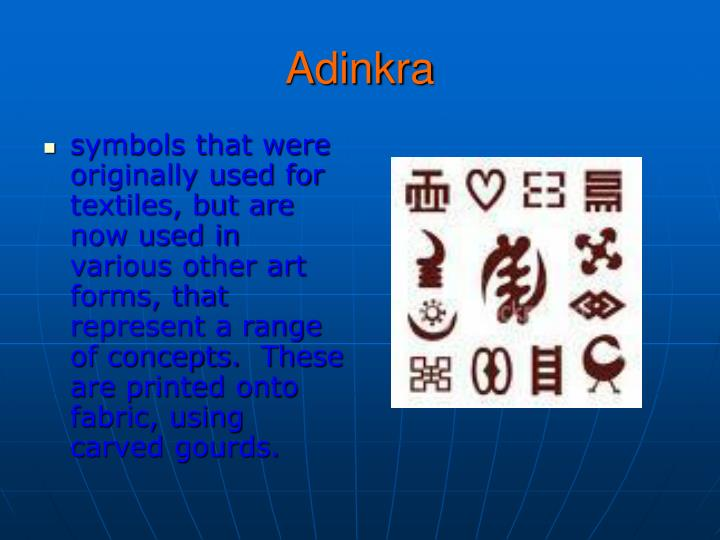 symbols that were originally used for textiles, but are now used in various other art forms, that represent a range of concepts. These are printed onto fabric, using carved gourds.