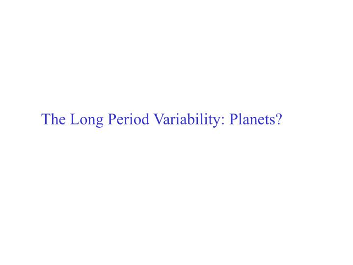 The Long Period Variability: Planets?