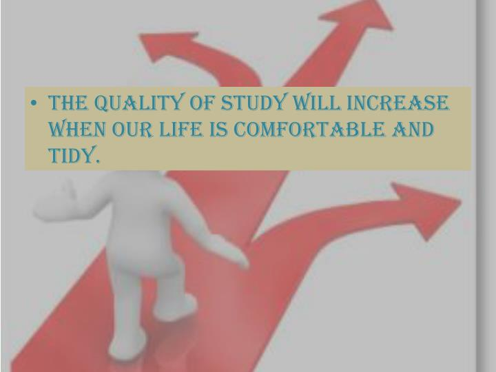 The quality of study will increase when our life is comfortable and tidy.