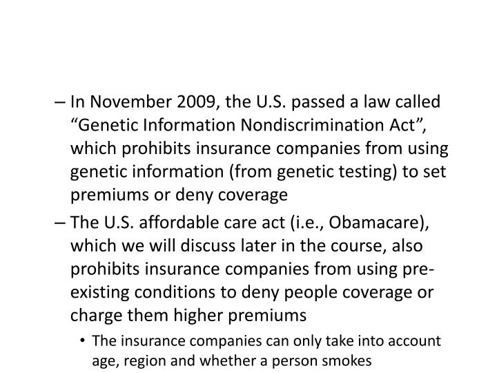 "In November 2009, the U.S. passed a law called ""Genetic Information Nondiscrimination Act"", which prohibits insurance companies from using genetic information (from genetic testing) to set premiums or deny coverage"