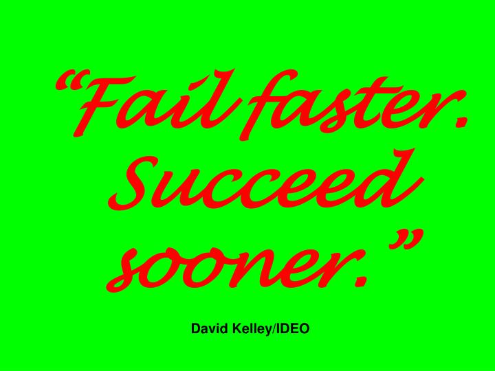 """""""Fail faster. Succeed sooner."""""""