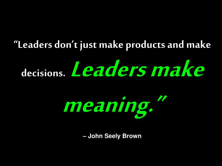 """""""Leaders don't just make products and make decisions."""
